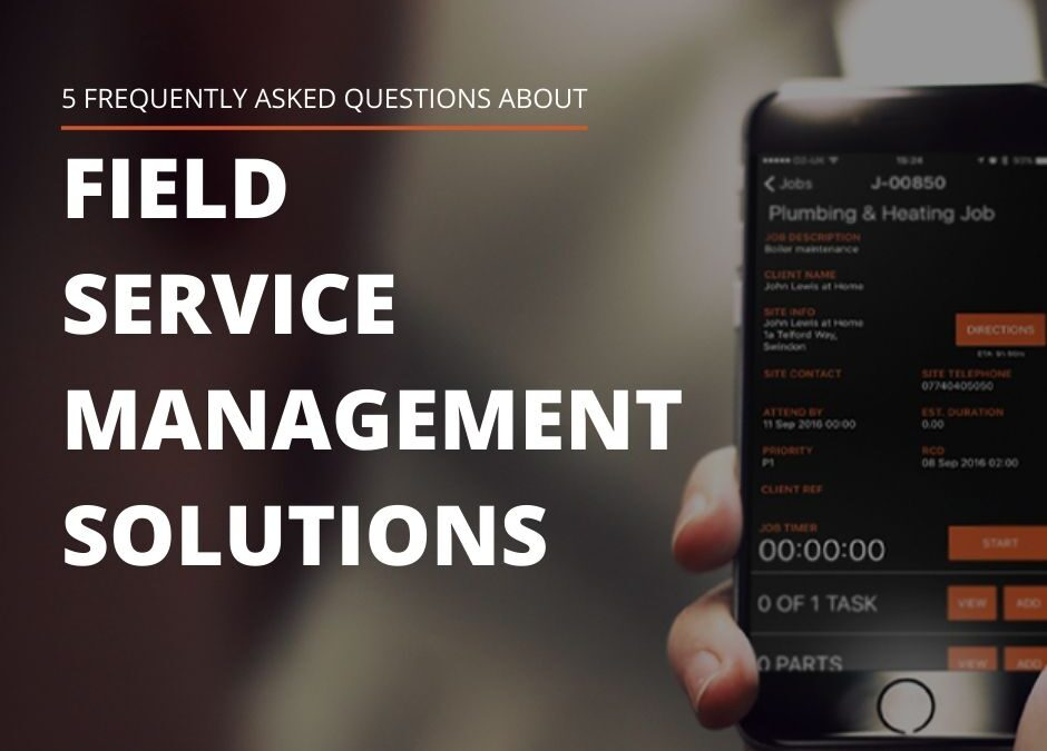 5 FAQS ABOUT FIELD SERVICE MANAGEMENT SOLUTIONS